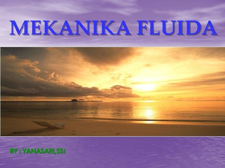 MEKANIKA FLUIDA BY : YANASARI, SSi