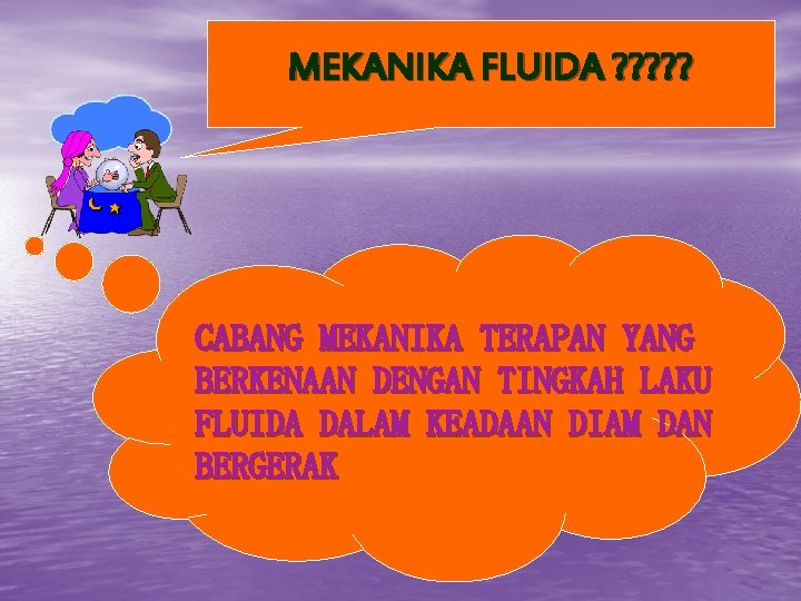 MEKANIKA FLUIDA ? ? ? CABANG MEKANIKA TERAPAN YANG BERKENAAN DENGAN TINGKAH LAKU FLUIDA