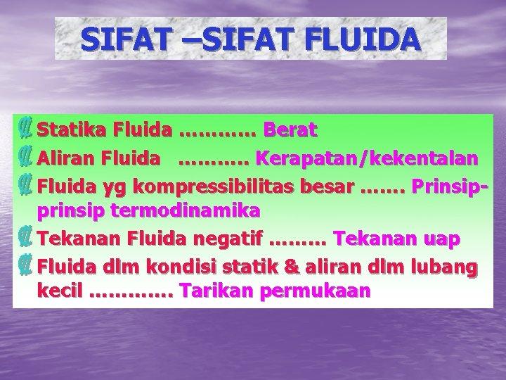 SIFAT –SIFAT FLUIDA ₡ Statika Fluida ………… Berat ₡ Aliran Fluida ………. . Kerapatan/kekentalan