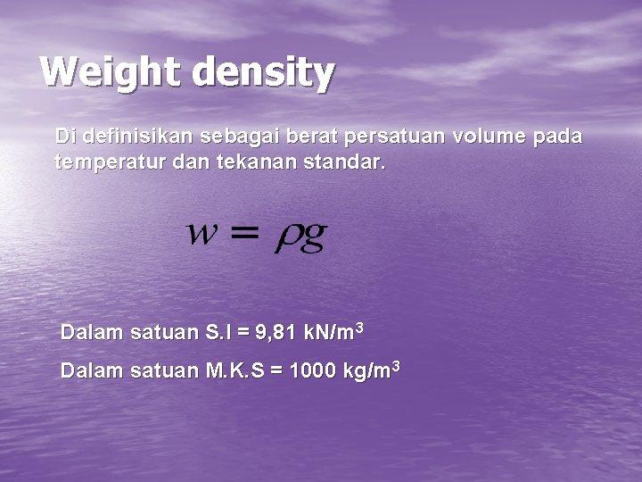 Weight density Di definisikan sebagai berat persatuan volume pada temperatur dan tekanan standar. Dalam