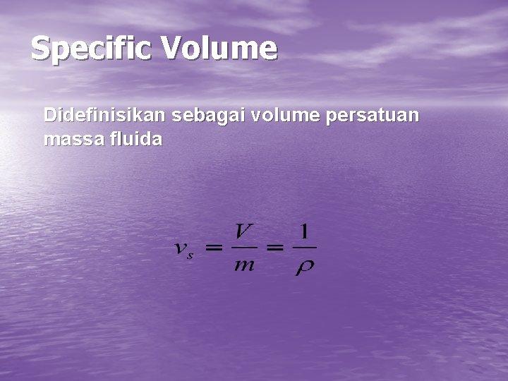 Specific Volume Didefinisikan sebagai volume persatuan massa fluida