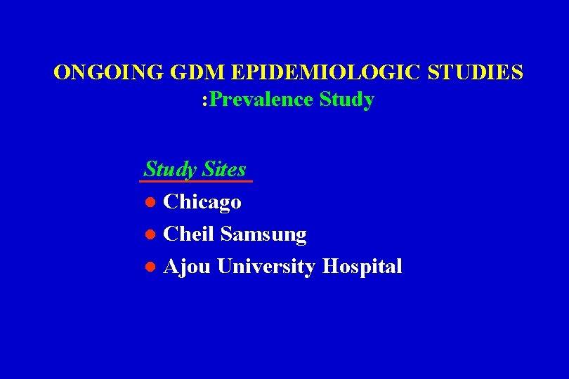 ONGOING GDM EPIDEMIOLOGIC STUDIES : Prevalence Study Sites l Chicago l Cheil Samsung l