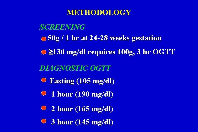 METHODOLOGY SCREENING 50 g / 1 hr at 24 -28 weeks gestation 130 mg/dl