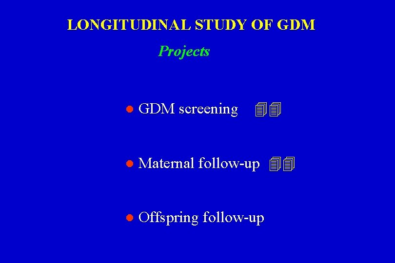 LONGITUDINAL STUDY OF GDM Projects l GDM screening l Maternal follow-up l Offspring follow-up
