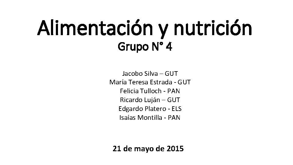 Alimentación y nutrición Grupo N° 4 Jacobo Silva – GUT María Teresa Estrada -