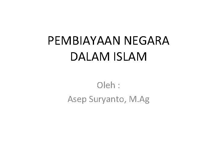PEMBIAYAAN NEGARA DALAM ISLAM Oleh : Asep Suryanto, M. Ag