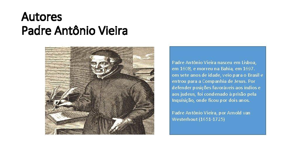 Autores Padre Antônio Vieira nasceu em Lisboa, em 1608, e morreu na Bahia, em