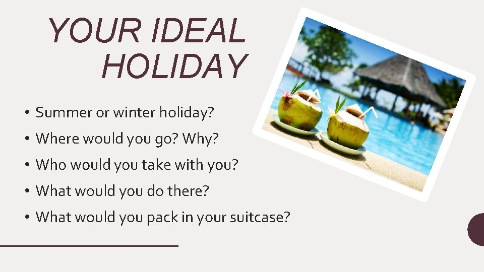 YOUR IDEAL HOLIDAY • Summer or winter holiday? • Where would you go? Why?