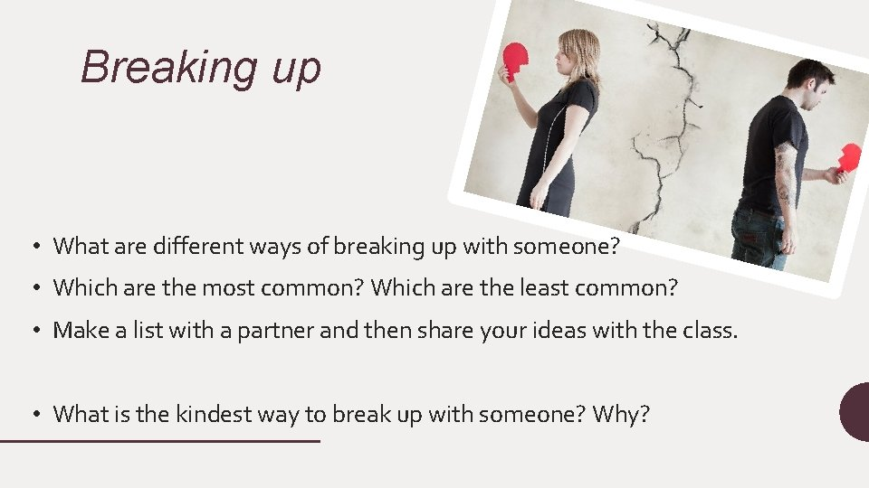 Breaking up • What are different ways of breaking up with someone? • Which