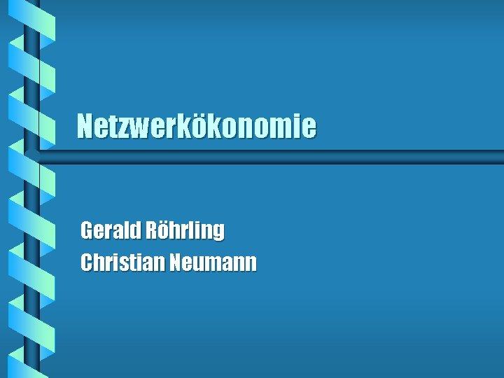 Netzwerkökonomie Gerald Röhrling Christian Neumann