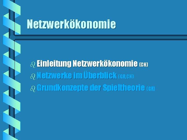 Netzwerkökonomie b Einleitung Netzwerkökonomie (CN) b Netzwerke im Überblick (GR, CN) b Grundkonzepte der
