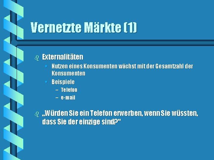 Vernetzte Märkte (1) b Externalitäten • Nutzen eines Konsumenten wächst mit der Gesamtzahl der