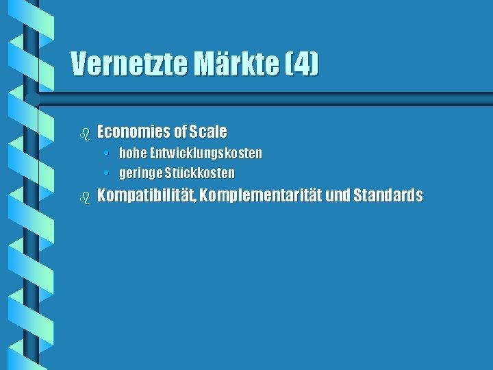 Vernetzte Märkte (4) b Economies of Scale • hohe Entwicklungskosten • geringe Stückkosten b