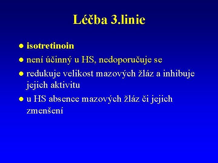 Léčba 3. linie isotretinoin l není účinný u HS, nedoporučuje se l redukuje velikost