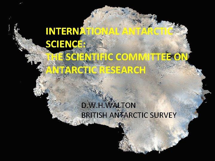 INTERNATIONAL ANTARCTIC SCIENCE: THE SCIENTIFIC COMMITTEE ON ANTARCTIC RESEARCH D. W. H. WALTON BRITISH
