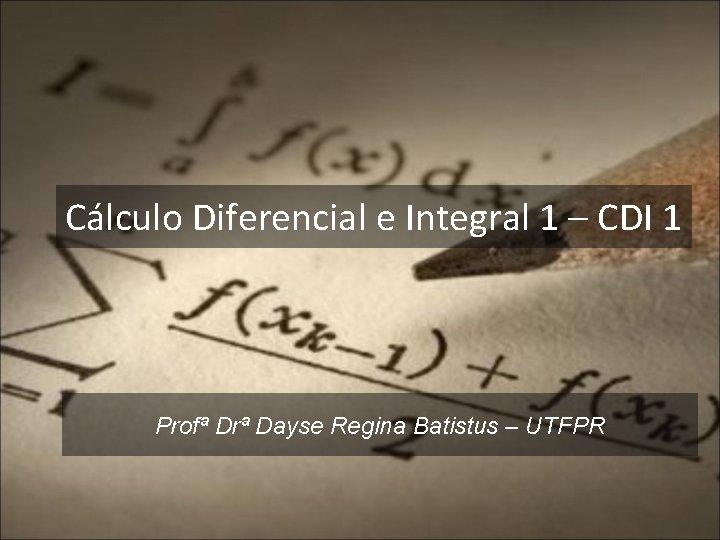 Cálculo Diferencial e Integral 1 – CDI 1 Profª Drª Dayse Regina Batistus –