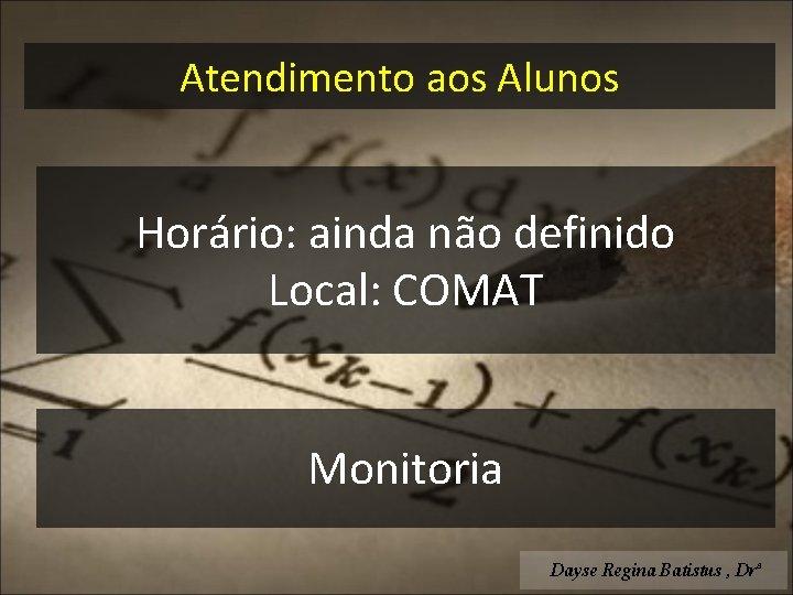 Atendimento aos Alunos Horário: ainda não definido Local: COMAT Monitoria Dayse Regina Batistus ,