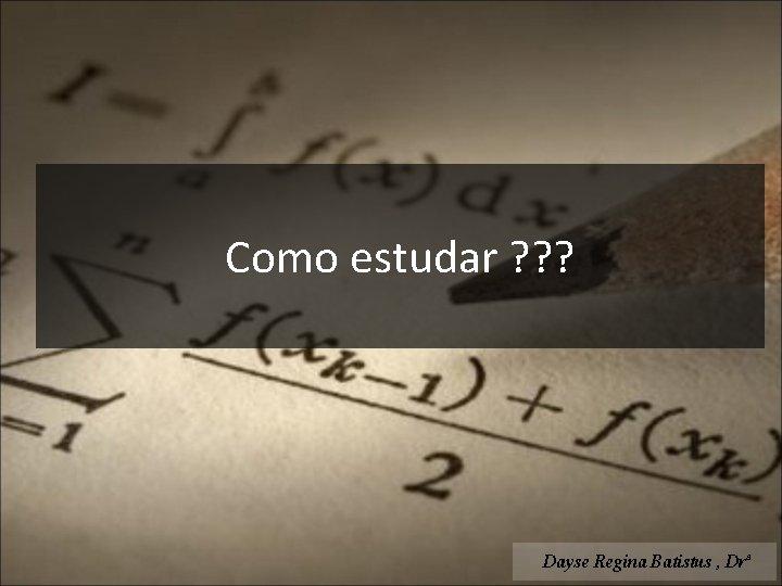 Como estudar ? ? ? Dayse Regina Batistus , Drª