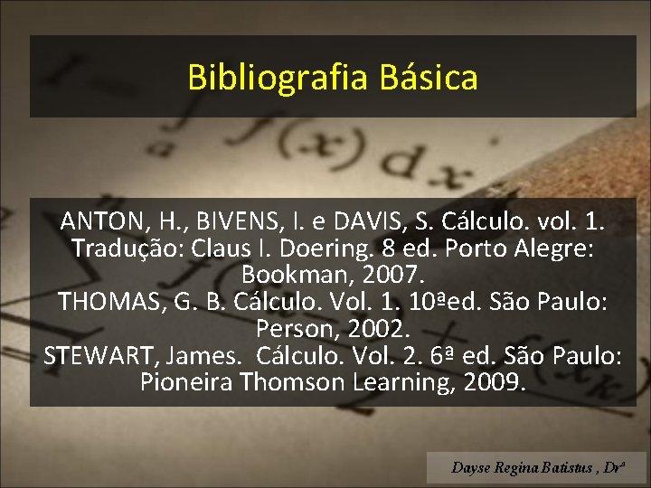 Bibliografia Básica ANTON, H. , BIVENS, I. e DAVIS, S. Cálculo. vol. 1. Tradução: