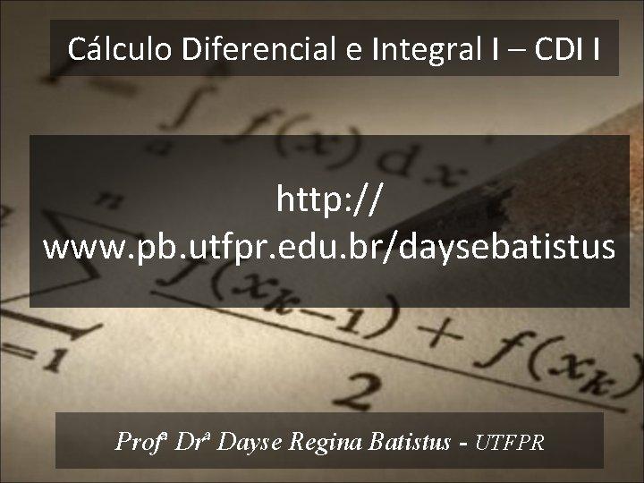 Cálculo Diferencial e Integral I – CDI I http: // www. pb. utfpr. edu.