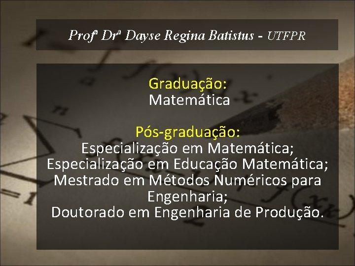 Profª Drª Dayse Regina Batistus - UTFPR Graduação: Matemática Pós-graduação: Especialização em Matemática; Especialização