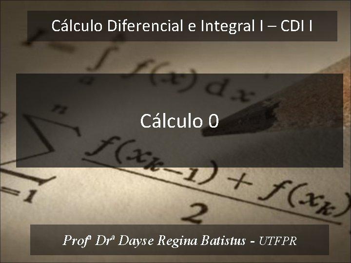 Cálculo Diferencial e Integral I – CDI I Cálculo 0 Profª Drª Dayse Regina