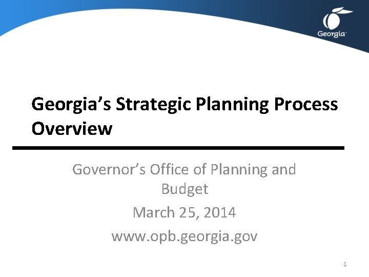 Georgia's Strategic Planning Process Overview Governor's Office of Planning and Budget March 25, 2014