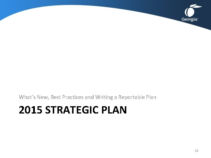 What's New, Best Practices and Writing a Reportable Plan 2015 STRATEGIC PLAN 18