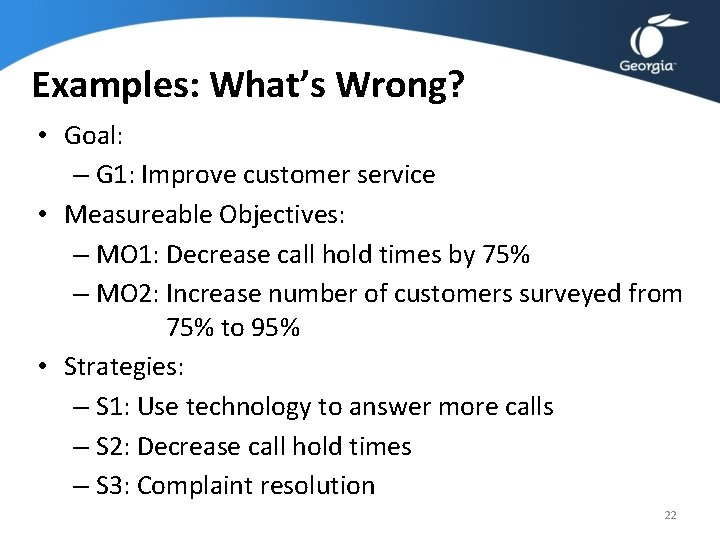 Examples: What's Wrong? • Goal: – G 1: Improve customer service • Measureable Objectives: