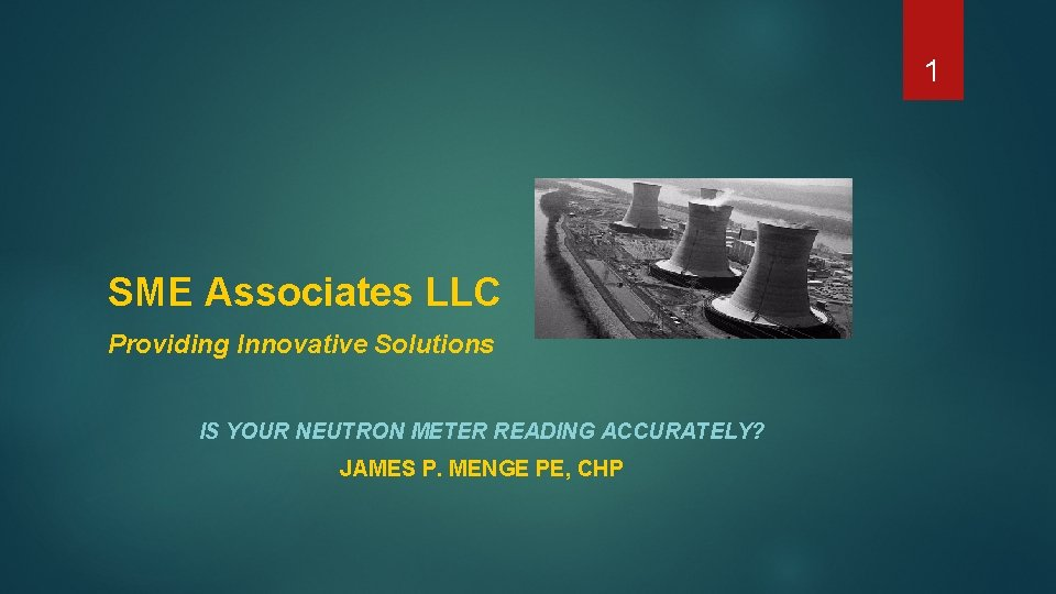 1 SME Associates LLC Providing Innovative Solutions IS YOUR NEUTRON METER READING ACCURATELY? JAMES