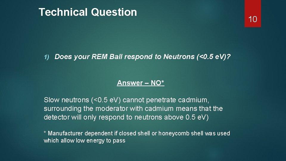 Technical Question 1) Does your REM Ball respond to Neutrons (<0. 5 e. V)?