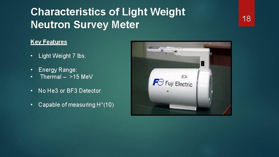 Characteristics of Light Weight Neutron Survey Meter Key Features • Light Weight 7 lbs.