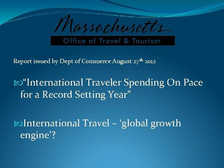 "Report issued by Dept of Commerce August 27 th 2012 ""International Traveler Spending On"
