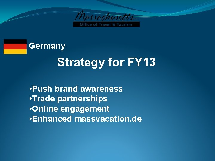 Germany Strategy for FY 13 • Push brand awareness • Trade partnerships • Online