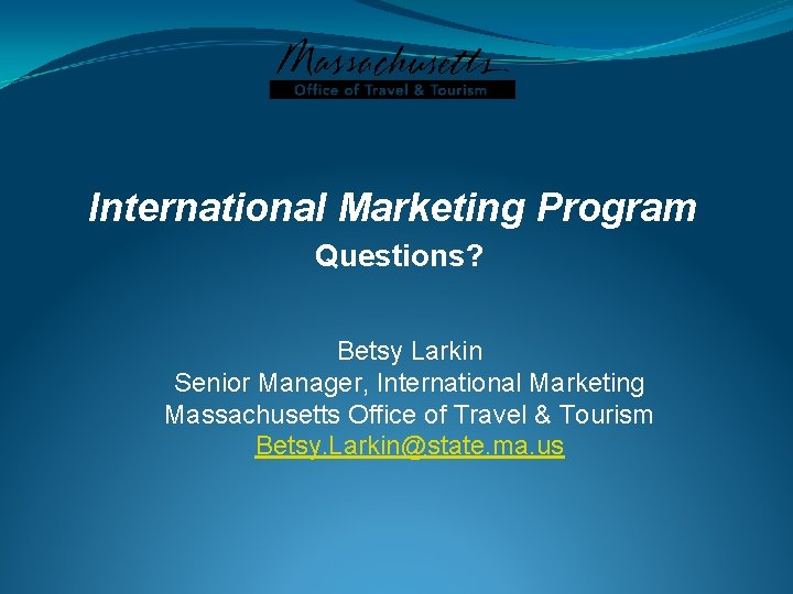 International Marketing Program Questions? Betsy Larkin Senior Manager, International Marketing Massachusetts Office of Travel