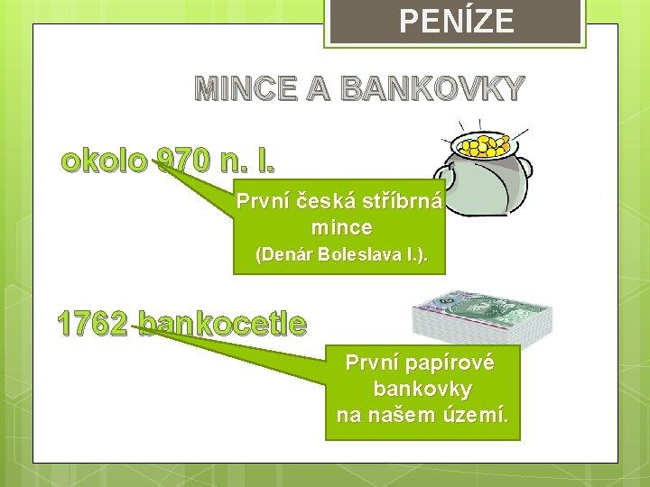 PENÍZE MINCE A BANKOVKY okolo 970 n. l. První česká stříbrná mince (Denár Boleslava