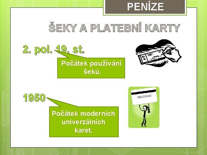 PENÍZE ŠEKY A PLATEBNÍ KARTY 2. pol. 19. st. Počátek používání šeků. 1950 Počátek