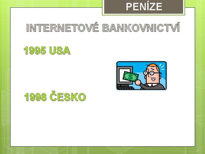 PENÍZE INTERNETOVÉ BANKOVNICTVÍ 1995 USA 1998 ČESKO