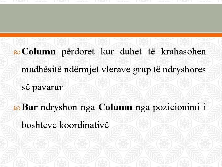 Column përdoret kur duhet të krahasohen madhësitë ndërmjet vlerave grup të ndryshores së