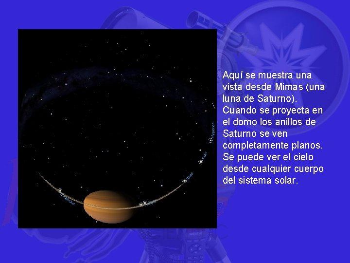 Aquí se muestra una vista desde Mimas (una luna de Saturno). Cuando se proyecta
