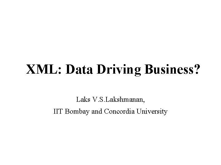 XML: Data Driving Business? Laks V. S. Lakshmanan, IIT Bombay and Concordia University