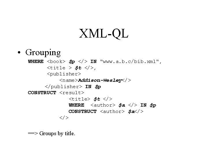 "XML-QL • Grouping WHERE <book> $p </> IN ""www. a. b. c/bib. xml"", <title"