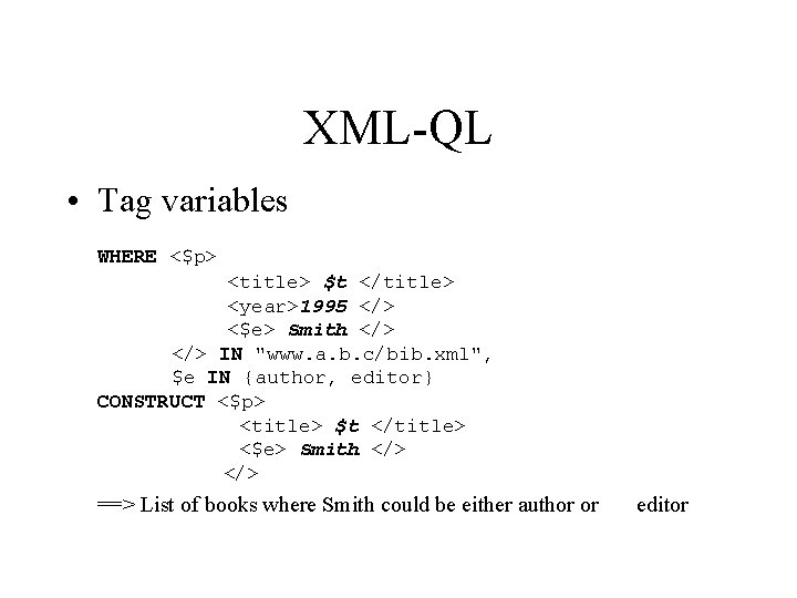XML-QL • Tag variables WHERE <$p> <title> $t </title> <year>1995 </> <$e> Smith </>