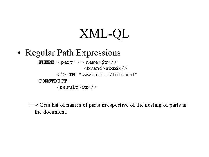 "XML-QL • Regular Path Expressions WHERE <part*> <name>$r</> <brand>Ford</> IN ""www. a. b. c/bib."
