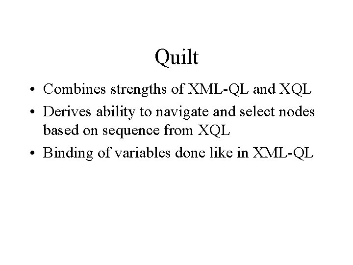 Quilt • Combines strengths of XML-QL and XQL • Derives ability to navigate and
