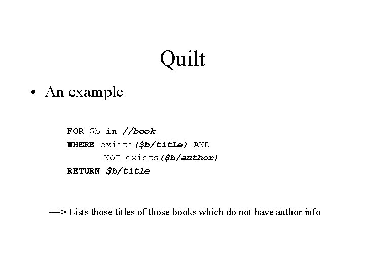 Quilt • An example FOR $b in //book WHERE exists($b/title) AND NOT exists($b/author) RETURN