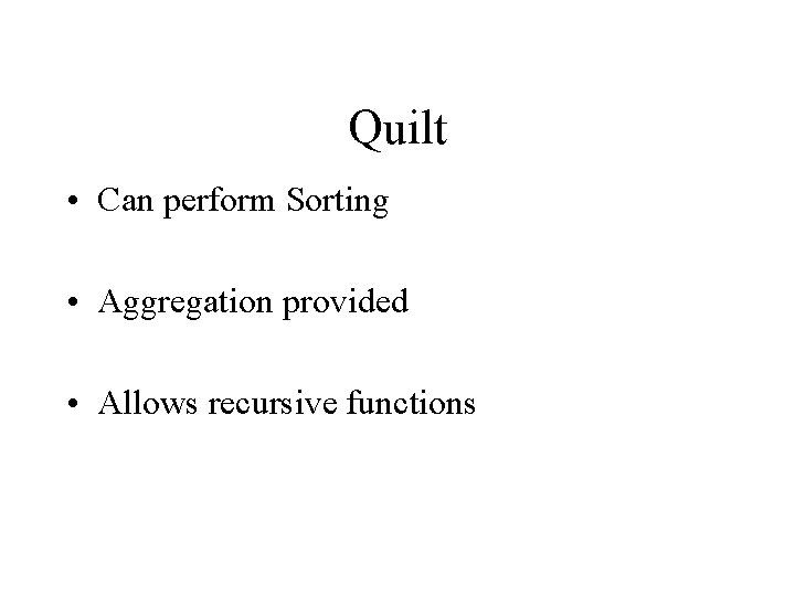 Quilt • Can perform Sorting • Aggregation provided • Allows recursive functions