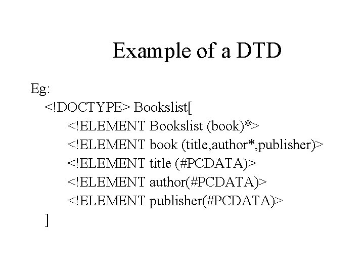 Example of a DTD Eg: <!DOCTYPE> Bookslist[ <!ELEMENT Bookslist (book)*> <!ELEMENT book (title, author*,