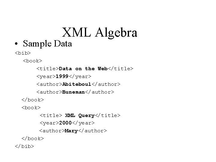 XML Algebra • Sample Data <bib> <book> <title>Data on the Web</title> <year>1999</year> <author>Abiteboul</author> <author>Buneman</author>