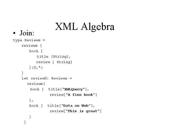 • Join: XML Algebra type Reviews = reviews [ book [ title [String],